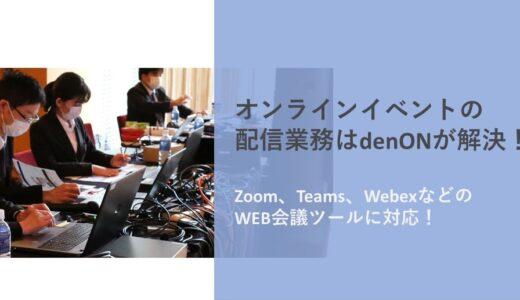 オンラインイベントの配信業務はdenONが解決!【Zoom、Teams、WebexなどのWEB会議ツールに対応!】