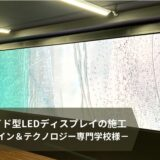 ワイド型LEDディスプレイの施工(名古屋デザイン&テクノロジー専門学校様)