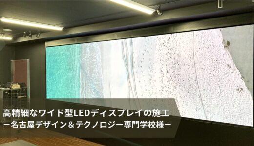 導入事例|高精細なワイド型LEDディスプレイの施工(名古屋デザイン&テクノロジー専門学校様)