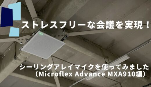 ストレスフリーな会議を実現!シーリングアレイマイクを使ってみました(Microflex Advance MXA910編)